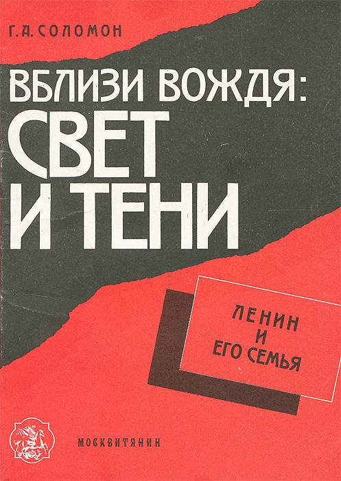 Г. А. Соломон Вблизи вождя. Свет и тени. Ленин и его семья