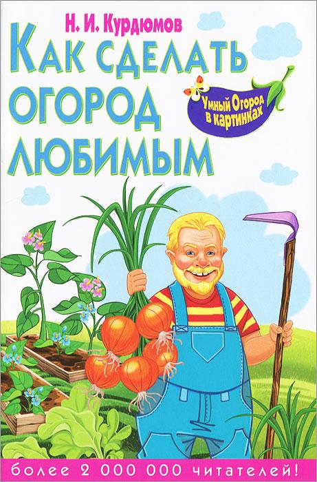 Н. И. Курдюмов Как сделать огород любимым курдюмов н как сделать огород любимым