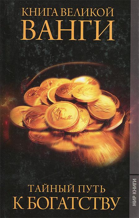 Фото - Книга великой Ванги. Тайный путь к богатству евгений слепцов рвись к богатству с мудростью веков и тысячелетий деньги