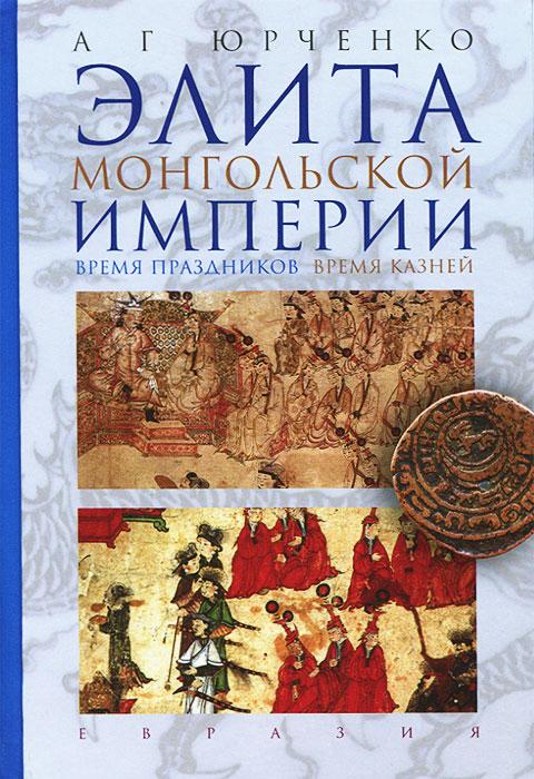 А. Г. Юрченко Элита Монгольской империи. Время праздников, время казней