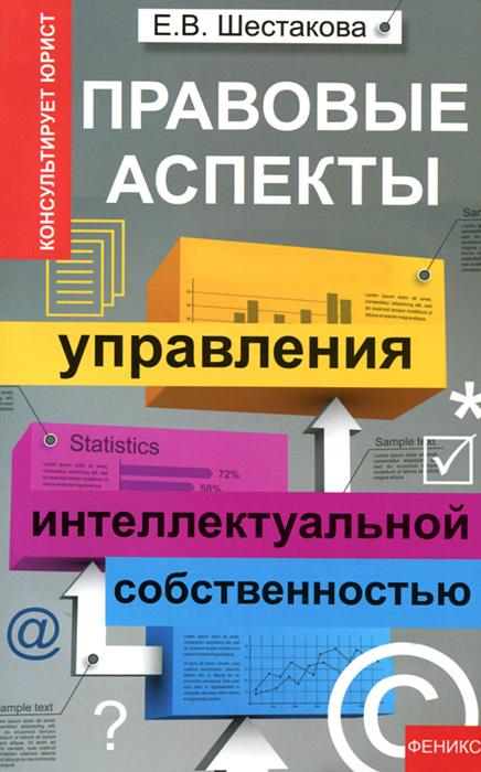 Е. В. Шестакова Правовые аспекты управления интеллектуальной собственностью отсутствует управление инновациями и интеллектуальной собственностью фирмы монография