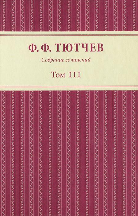 Ф. Ф. Тютчев Ф. Ф. Тютчев. Собрание сочинений. В 3 томах. Том 3