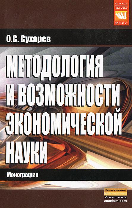 О. С. Сухарев Методология и возможности экономической науки коллектив авторов методология науки проблемы и история
