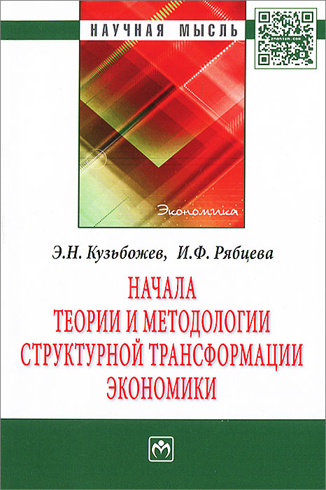 Начала теории и методологии структурной трансформации экономики Обосновывается необходимость...