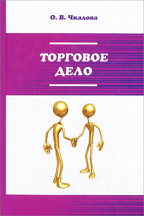 О. В. Чкалова Торговое дело. Организация, технология и проектирование торговых предприятий. Учебник
