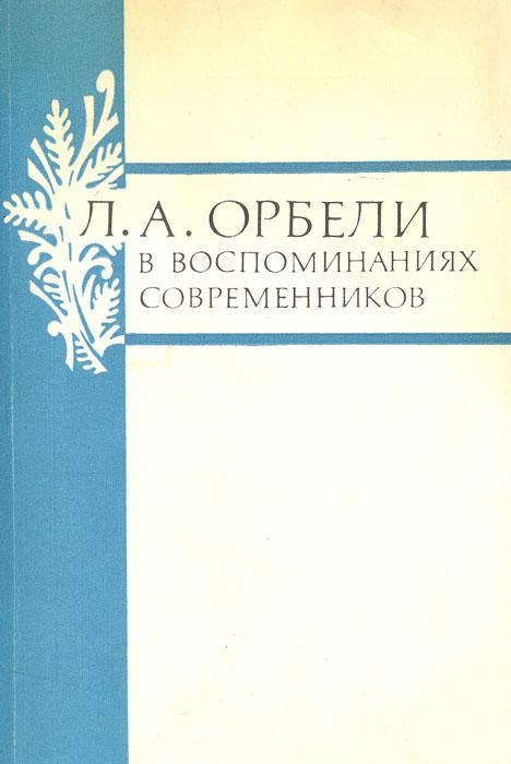 Л. А. Орбели в воспоминаниях современников