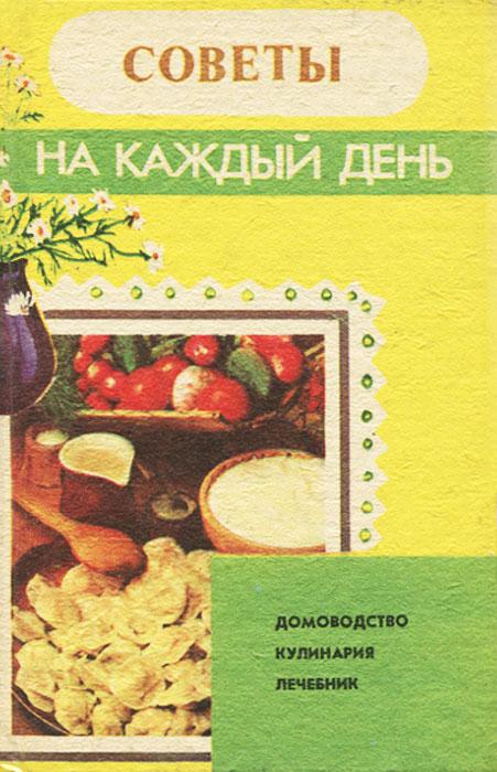 Советы на каждый день. Домоводство. Кулинария. Лечебник отсутствует советское домоводство и кулинария советы проверенные временем
