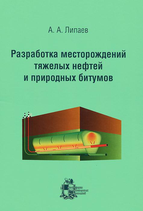 А. А. Липаев Разработка месторождений тяжелых нефтей и природных битумов