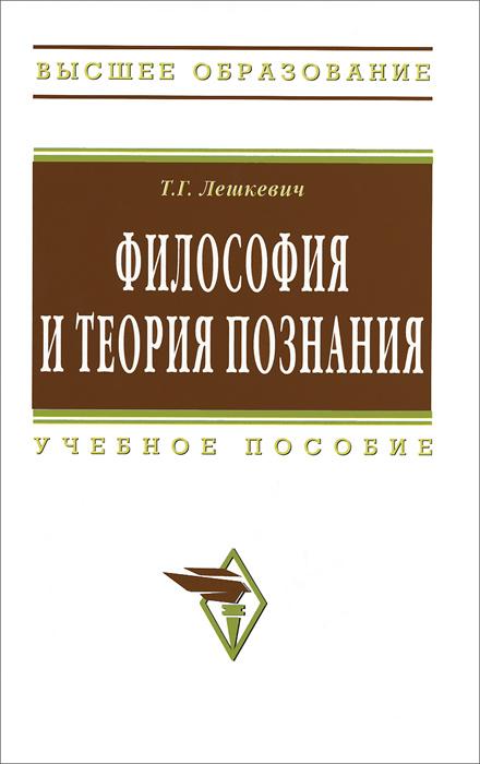 Т. Г. Лешкевич Философия и теория познания б г кузнецов ценность познания очерки современной теории науки