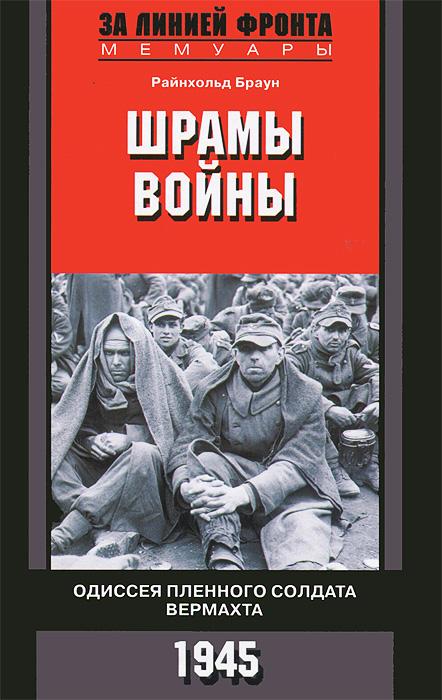 Райнхольд Браун Шрамы войны. Одиссея пленного солдата вермахта. 1945