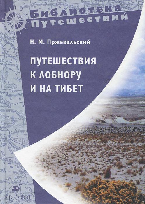 Н. М. Пржевальский Путешествия к Лобнору и на Тибет