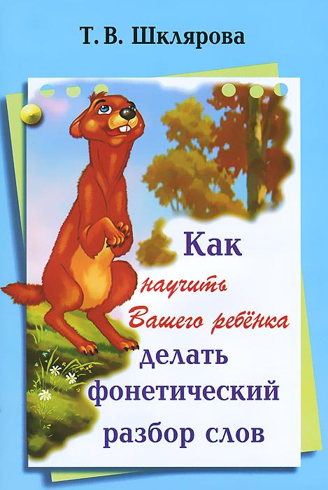 Т. В. Шклярова Как научить Вашего ребенка делать фонетический разбор слова