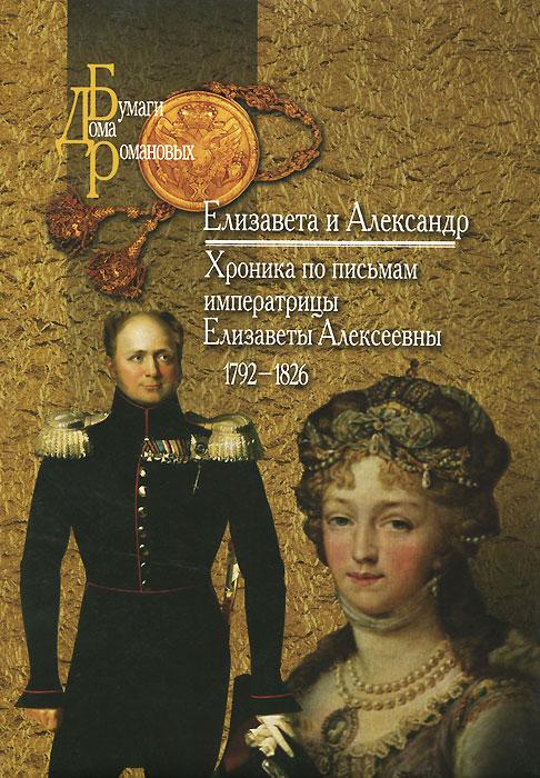 Елизавета и Александр. Хроника по письмам императрицы Елизаветы Алексеевны. 1792-1826