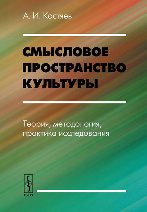 А. И. Костяев Смысловое пространство культуры. Теория, методология, практика исследования