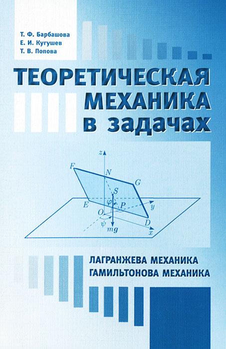 Т. Ф. Барбашова, Е. И. Кугушев, Т. В. Попова Теоретическая механика в задачах. Лангранжева механика. Гамильтонова механика т а нарута е и лободенко олимпиадные задачи по теоретической механике учебное пособие