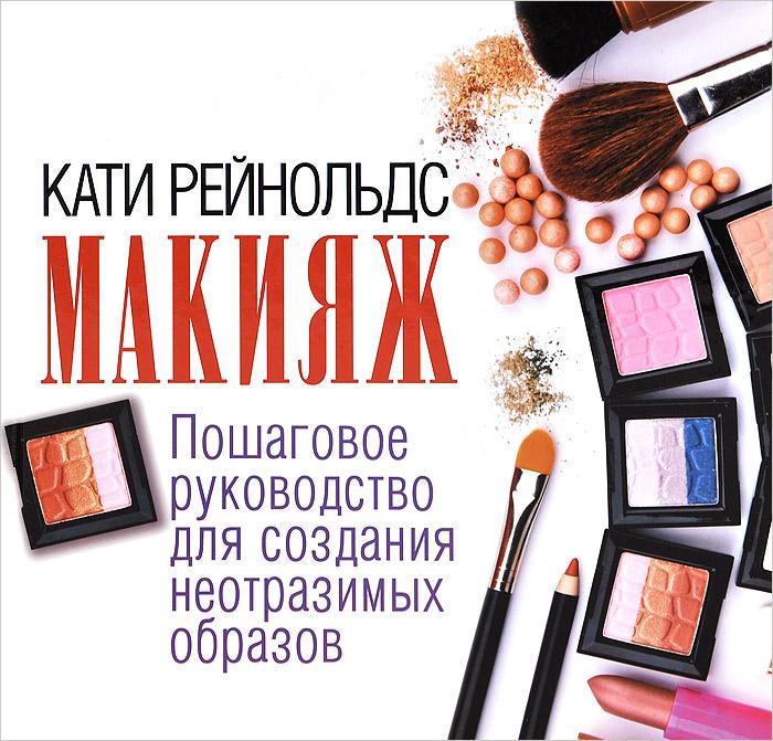 Кати Рейнольдс Макияж. Пошаговое руководство для создания неотразимых образов