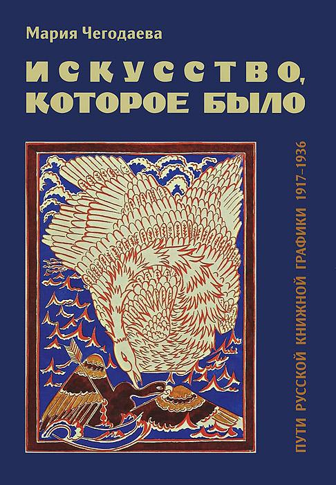 Мария Чегодаева Искусство, которое было. Пути русской книжной графики 1917-1936