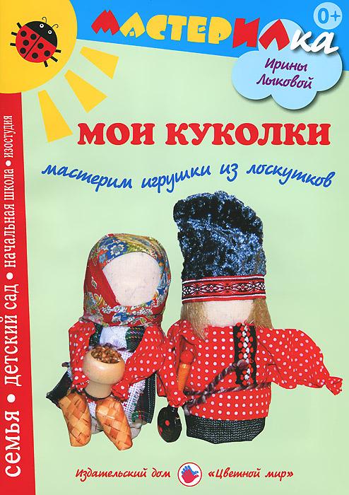 Ирина Лыкова Мои куколки. Мастерим игрушки из лоскутков