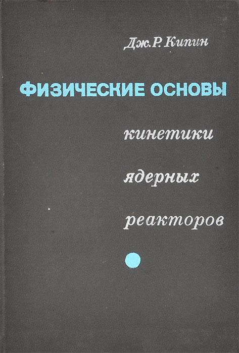 Дж. Р. Кипин Физические основы кинетики ядерных реакторов а е гольдштейн физические основы получения информации учебник