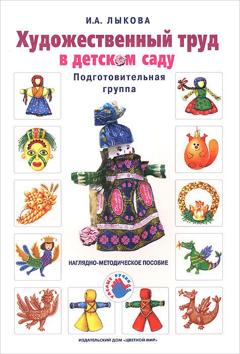И. А. Лыкова Художественный труд в детском саду. Подготовительная группа. Наглядно-методическое пособие