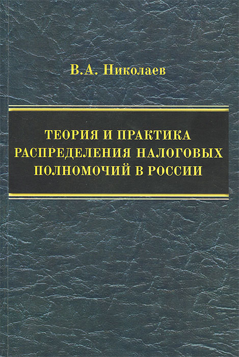 В. А. Николаев Теория и практика распределения налоговых полномочий в России