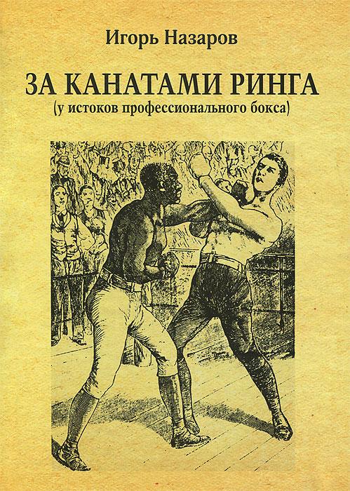 Игорь Назаров За канатами ринга. У истоков профессионального бокса