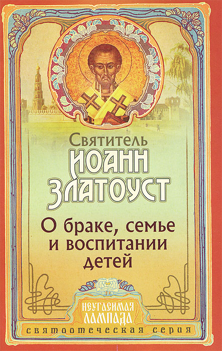 Святитель Иоанн Златоуст О браке, семье и воспитании детей святитель иоанн златоуст как жить христианской жизнью