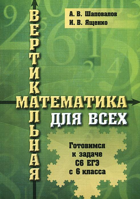 А. В. Шаповалов, И. В. Ященко Вертикальная математика для всех. Готовимся к задаче С6 ЕГЭ с 6 класса