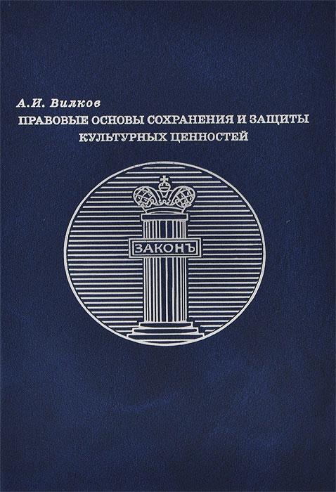 А. И. Вилков Правовые основы сохранения и защиты культурных ценностей