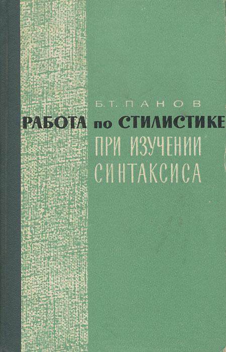 Б. Т. Панов Работа по стилистике при изучении синтаксиса
