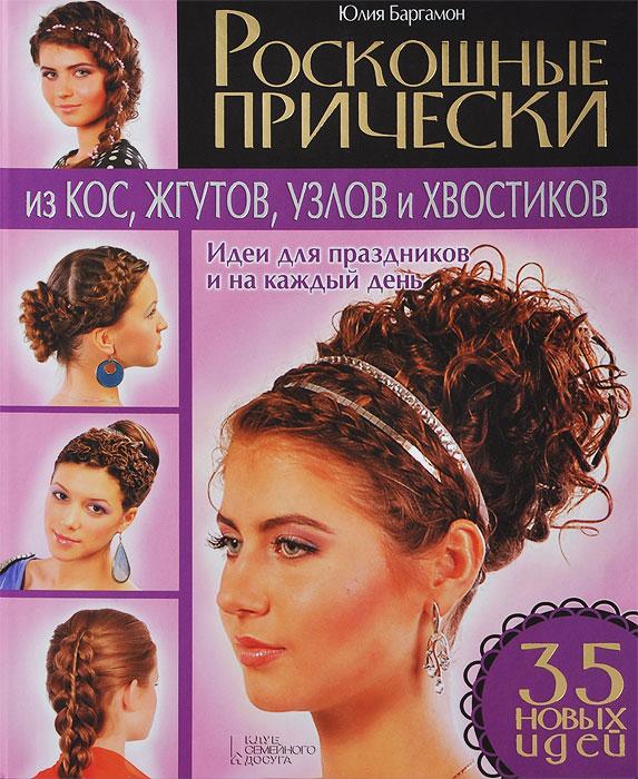 Юлия Баргамон Роскошные прически из кос, жгутов, узлов и хвостиков. Идеи для праздников и на каждый день