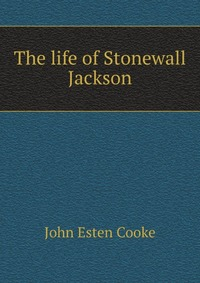 The life of Stonewall Jackson robert lewis dabney life and campaigns of lieut gen thomas j jackson stonewall jackson
