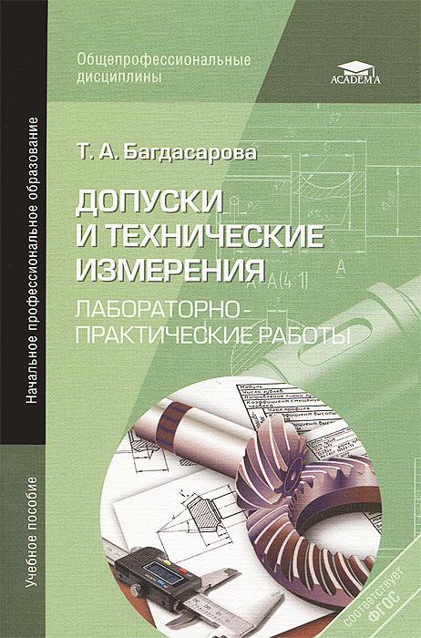 Т. А. Багдасарова Допуски и технические измерения. Лабораторно-практические работы. Учебное пособие