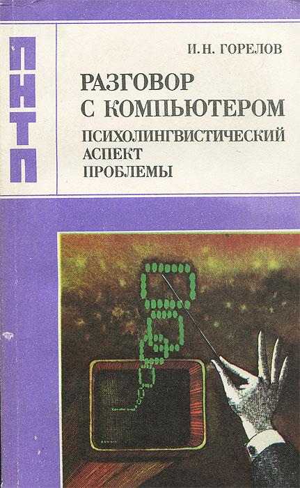 И. Н. Горелов Разговор с компьютером. Психолингвистический аспект проблемы