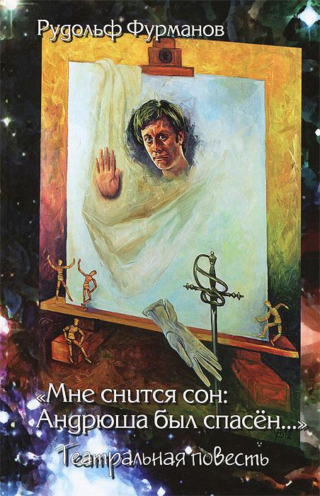 """Рудольф Фурманов """"Мне снится сон: Андрюша был спасен..."""" Театральная повесть"""