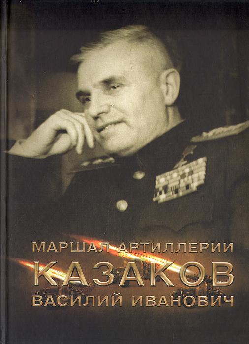 Маршал артиллерии Казаков Василий Иванович