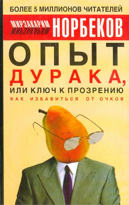 Мирзакарим Норбеков Опыт дурака, или Ключ к прозрению: как избавиться от очков