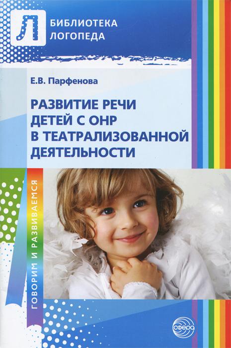 Е. В. Парфенова Развитие речи детей с ОНР в театрализованной деятельности