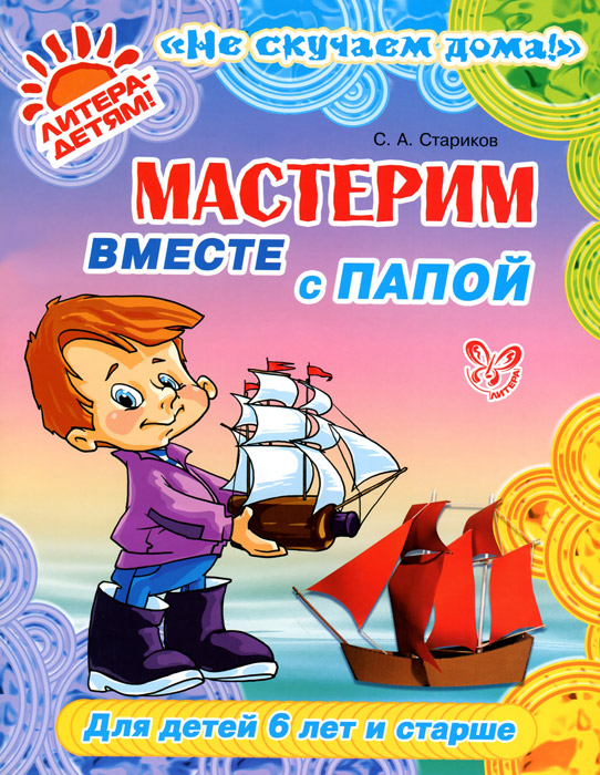 С. А. Стариков Мастерим вместе с папой. Для детей 6 лет и старше