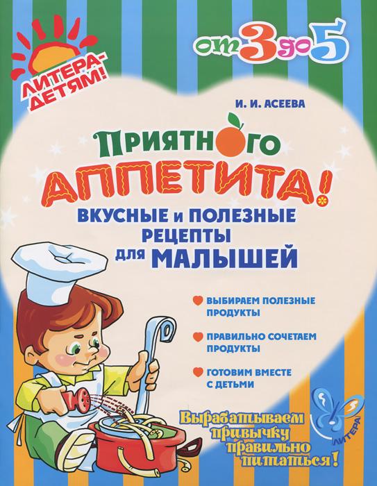 И. И. Асеева Приятного аппетита! Вкусные и полезные рецепты для малышей