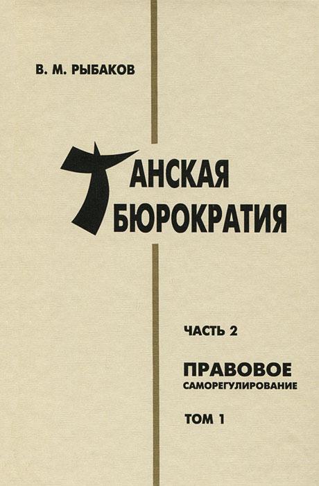 В. М. Рыбаков Танская бюрократия. Часть 2. Правовое саморегулирование. Том 1 рыбаков в танская бюрократия часть 2 правовое саморегулирование том 2