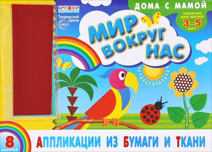 И. В. Ефимова Аппликации из бумаги и ткани. Мир вокруг нас. Для детей 3-5 лет (+ набор ткани)
