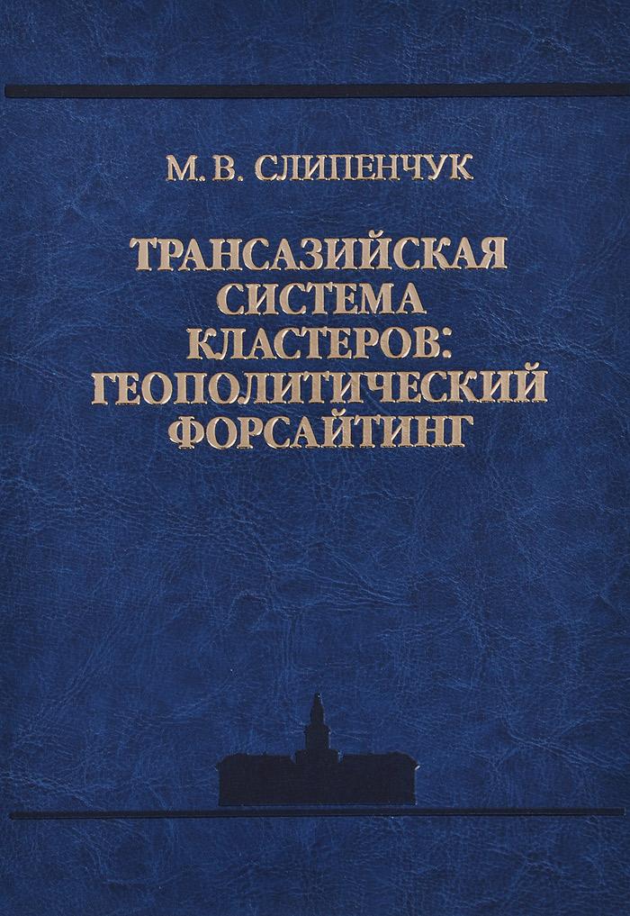 Трансазийская  система кластеров. Геополитический форсайтинг В книге представлены результаты...