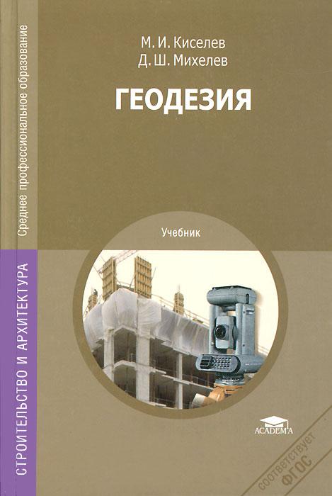 М. И. Киселев, Д. Ш. Михелев Геодезия. Учебник в в авакян прикладная геодезия технологии инженерно геодезических работ учебник