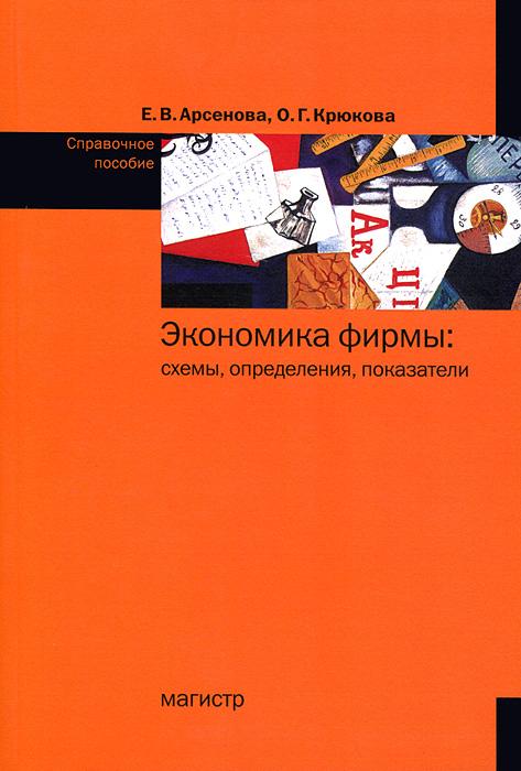 Е. В. Арсенова, О. Г. Крюкова Экономика фирмы: схемы, определения, показатели. Справочное пособие