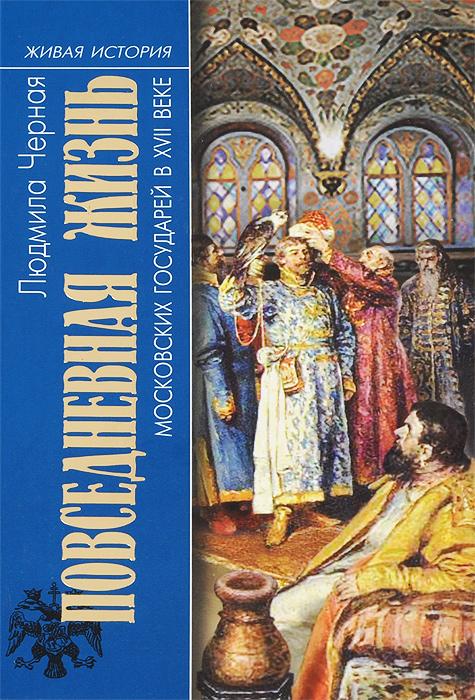 Людмила Черная Повседневная жизнь московских государей в XVII веке