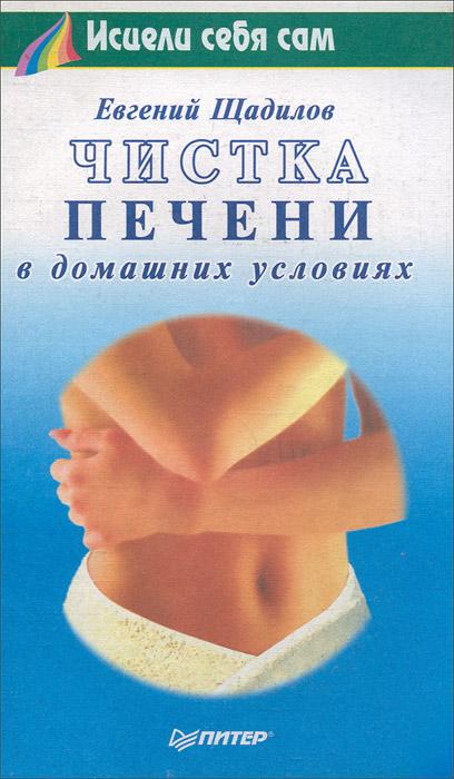 Евгений Щадилов Чистка печени в домашних условиях евгений щадилов евгений щадилов серия исцели себя сам комплект из 3 книг