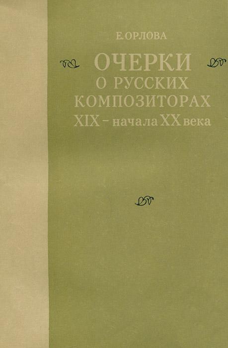 Е. Орлова Очерки о русских композиторах XIX - начала XX века
