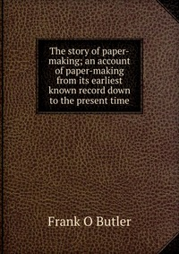 The story of paper-making; an account of paper-making from its earliest known record down to the present time