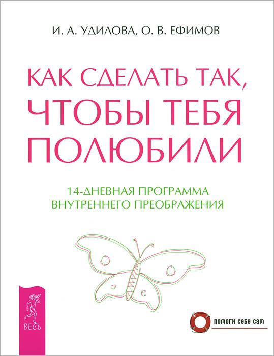 И. А. Удилова, О. В. Ефимов Как сделать так, чтобы тебя полюбили. 14-дневная программа внутреннего преображения